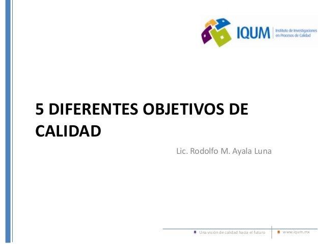 Una visión de calidad hacia el futuro www.iqum.mx 5 DIFERENTES OBJETIVOS DE CALIDAD Lic. Rodolfo M. Ayala Luna