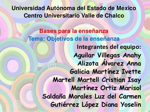 Universidad Autónoma del Estado de México  Centro Universitario Valle de Chalco  Bases para la enseñanza  Tema: Objetivos ...