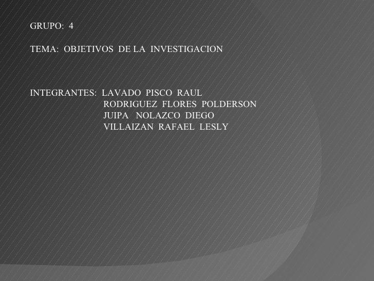 GRUPO:  4 TEMA:  OBJETIVOS  DE LA  INVESTIGACION INTEGRANTES:  LAVADO  PISCO  RAUL RODRIGUEZ  FLORES  POLDERSON JUIPA  NOL...