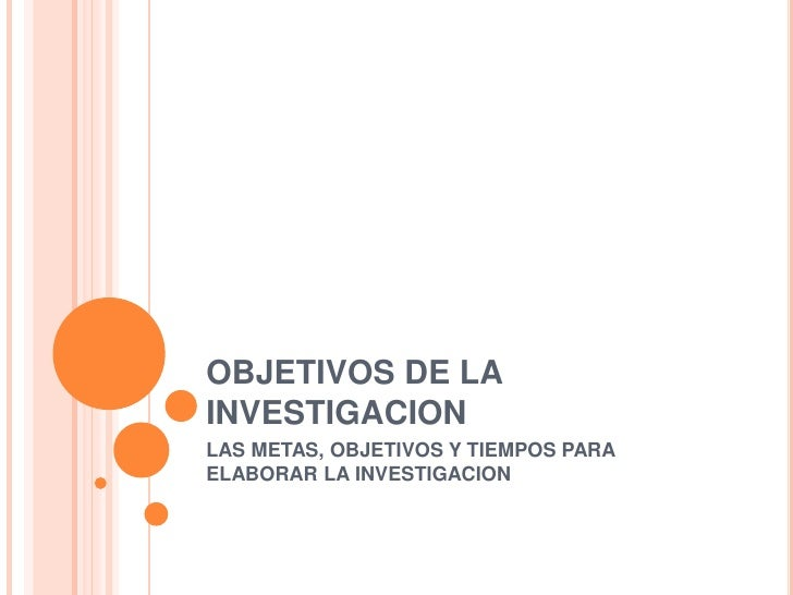 OBJETIVOS DE LAINVESTIGACIONLAS METAS, OBJETIVOS Y TIEMPOS PARAELABORAR LA INVESTIGACION