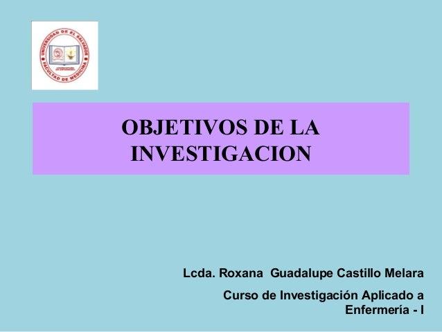 OBJETIVOS DE LA INVESTIGACION Lcda. Roxana Guadalupe Castillo Melara Curso de Investigación Aplicado a Enfermería - I