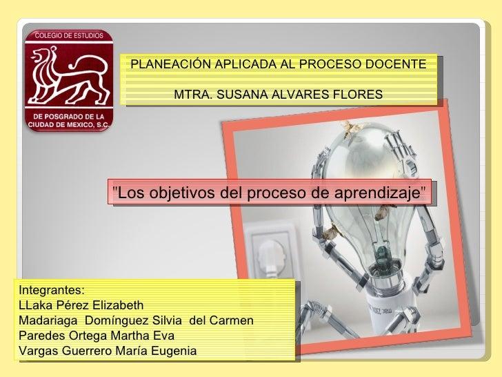 """PLANEACIÓN APLICADA AL PROCESO DOCENTE                        MTRA. SUSANA ALVARES FLORES              """"Los objetivos del ..."""