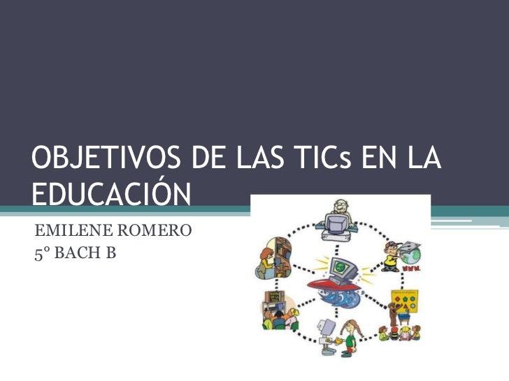 OBJETIVOS DE LAS TICs EN LA EDUCACIÓN<br />EMILENE ROMERO<br />5° BACH B<br />
