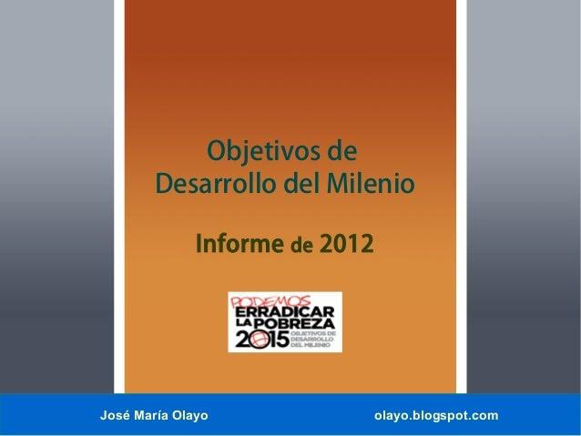 José María Olayo olayo.blogspot.com Objetivos de Desarrollo del Milenio Informe de 2012