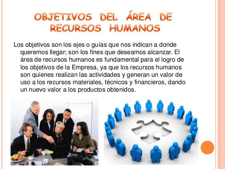 OBJETIVOS  DEL  ÁREA  DE  RECURSOS  HUMANOS<br />Los objetivos son los ejes o guías que nos indican a donde queremos llega...