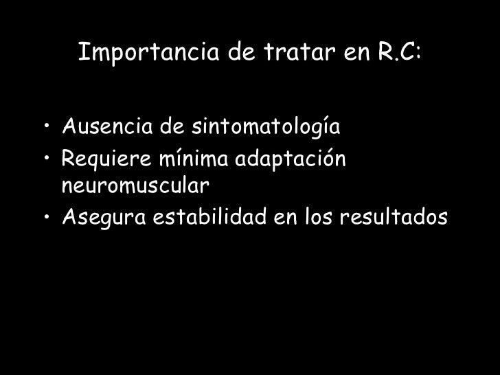 Importancia de tratar en R.C:• Ausencia de sintomatología• Requiere mínima adaptación  neuromuscular• Asegura estabilidad ...
