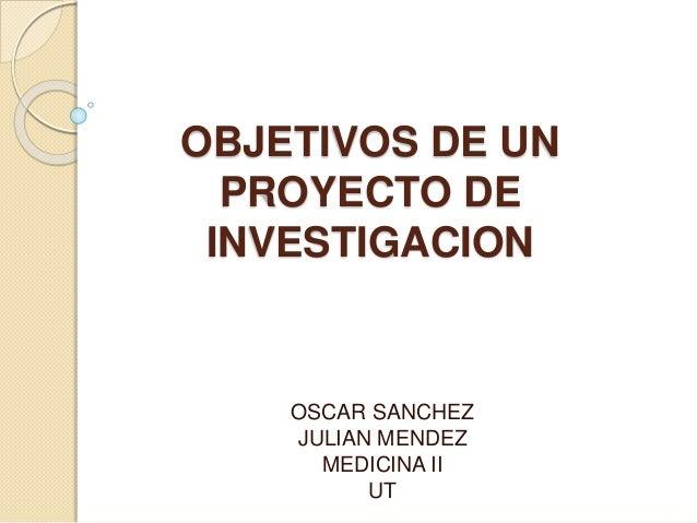 OBJETIVOS DE UN PROYECTO DE INVESTIGACION OSCAR SANCHEZ JULIAN MENDEZ MEDICINA II UT