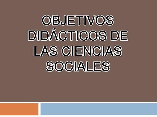 OBJETIVOSDIDÁCTICOS DE LAS CIENCIAS   SOCIALES