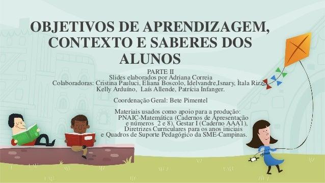 OBJETIVOS DE APRENDIZAGEM, CONTEXTO E SABERES DOS ALUNOS  PARTE II  Slides elaborados por Adriana Correia  Colaboradoras: ...