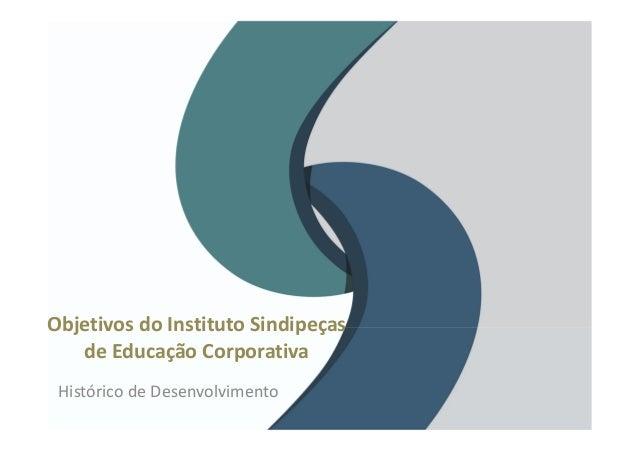 ObjetivosdoInstitutoSindipeças deEducaçãoCorporativa HistóricodeDesenvolvimento