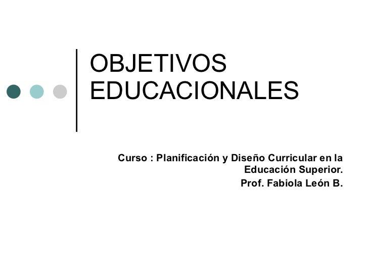 OBJETIVOS EDUCACIONALES Curso : Planificación y Diseño Curricular en la Educación Superior. Prof. Fabiola León B.