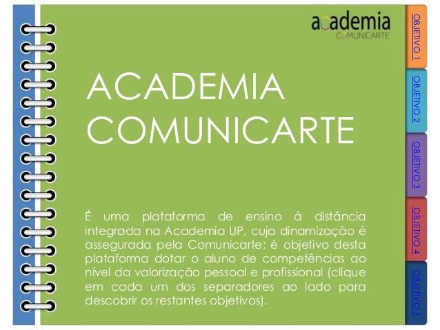 ACADEMIA COMUNICARTE É uma plataforma de ensino à distância integrada na Academia UP, cuja dinamização é assegurada pela C...