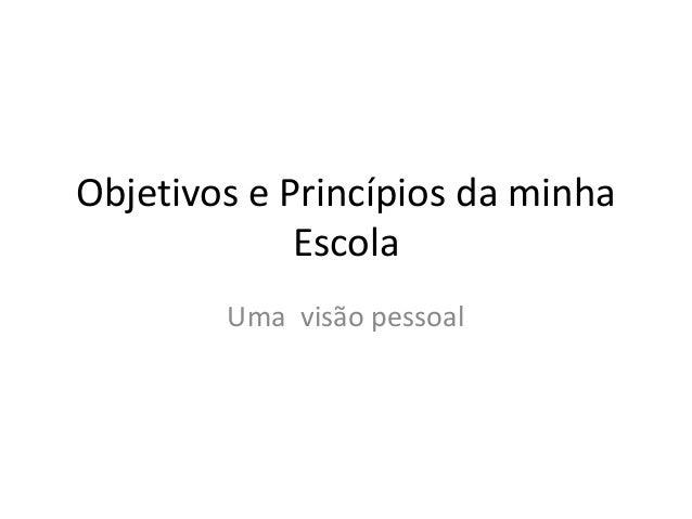 Objetivos e Princípios da minha Escola Uma visão pessoal