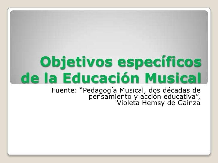 """Objetivos específicosde la Educación Musical   Fuente: """"Pedagogía Musical, dos décadas de             pensamiento y acción..."""