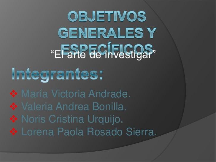 """""""El arte de investigar"""" María Victoria Andrade. Valeria Andrea Bonilla. Noris Cristina Urquijo. Lorena Paola Rosado Si..."""