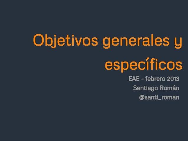 Objetivos generales y          específicos             EAE - febrero 2013              Santiago Román                @sant...