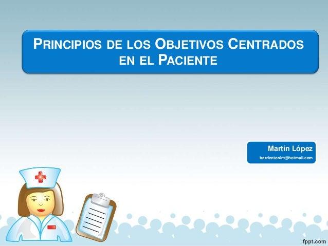 Martín López barrientoslm@hotmail.com PRINCIPIOS DE LOS OBJETIVOS CENTRADOS EN EL PACIENTE