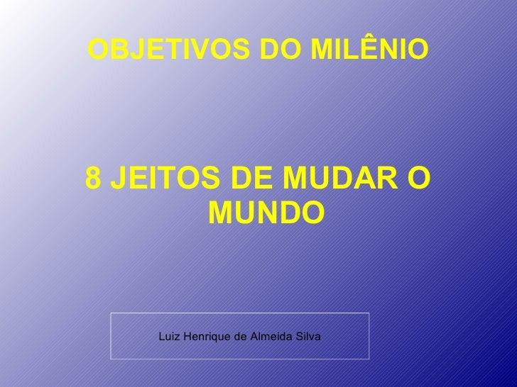 OBJETIVOS DO MILÊNIO8 JEITOS DE MUDAR O       MUNDO    Luiz Henrique de Almeida Silva