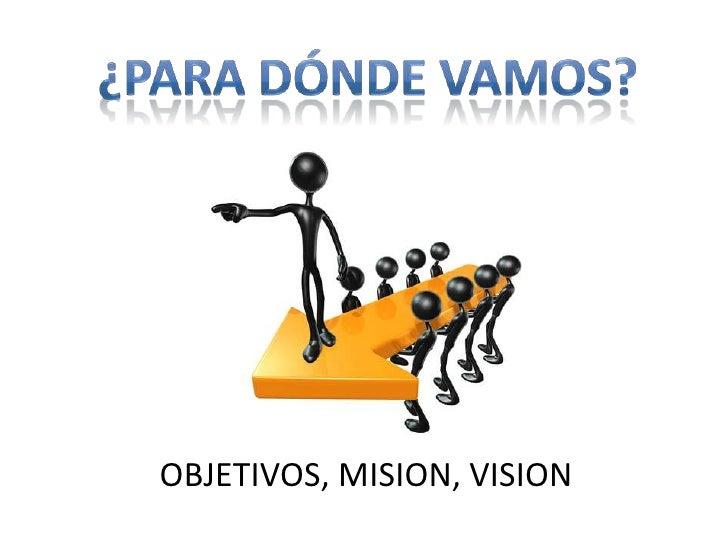 ¿Para dónde vamos?<br />OBJETIVOS, MISION, VISION<br />
