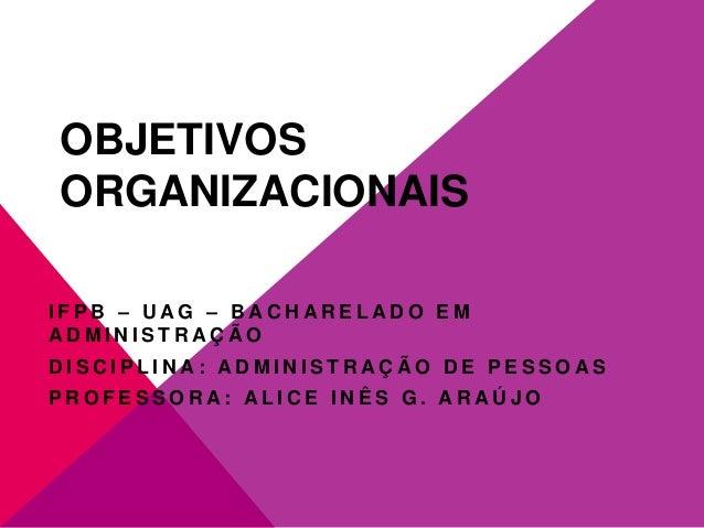 OBJETIVOS ORGANIZACIONAIS IFPB – UAG – BACHARELADO EM ADMINISTRAÇÃO DISCIPLINA: ADMINISTRAÇÃO DE PESSOAS PROFESSORA: ALICE...
