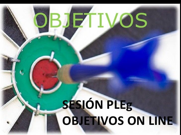 OBJETIVOS  SESIÓN PLEg  OBJETIVOS ON LINE