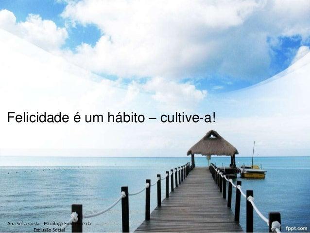 Felicidade é um hábito – cultive-a!  Ana Sofia Costa - Psicóloga Forense e da Exclusão Social