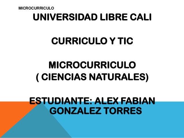 MICROCURRICULOUNIVERSIDAD LIBRE CALICURRICULO Y TICMICROCURRICULO( CIENCIAS NATURALES)ESTUDIANTE: ALEX FABIANGONZALEZ TORRES