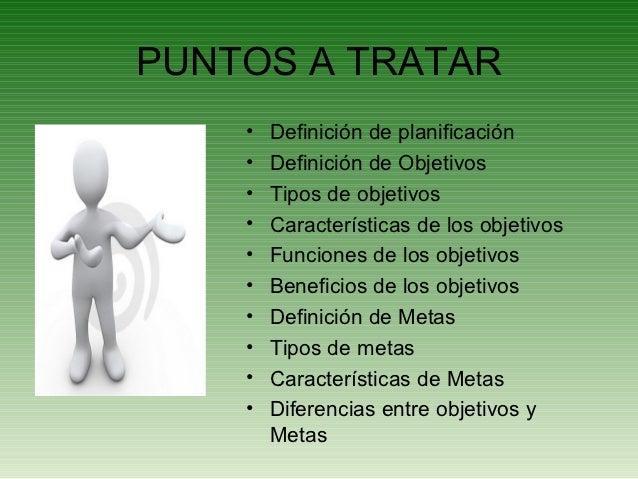 PUNTOS A TRATAR    •   Definición de planificación    •   Definición de Objetivos    •   Tipos de objetivos    •   Caracte...