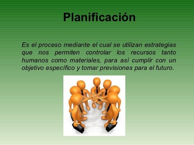 PlanificaciónEs el proceso mediante el cual se utilizan estrategiasque nos permiten controlar los recursos tantohumanos co...
