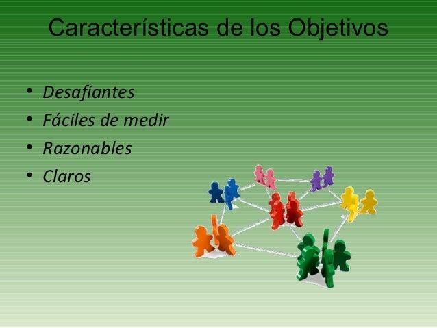 Características de los Objetivos•   Desafiantes•   Fáciles de medir•   Razonables•   Claros