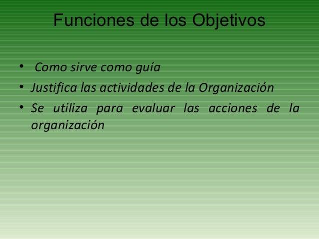 Funciones de los Objetivos• Como sirve como guía• Justifica las actividades de la Organización• Se utiliza para evaluar la...