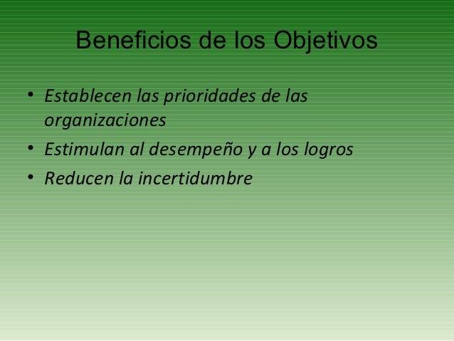 Beneficios de los Objetivos• Establecen las prioridades de las  organizaciones• Estimulan al desempeño y a los logros• Red...