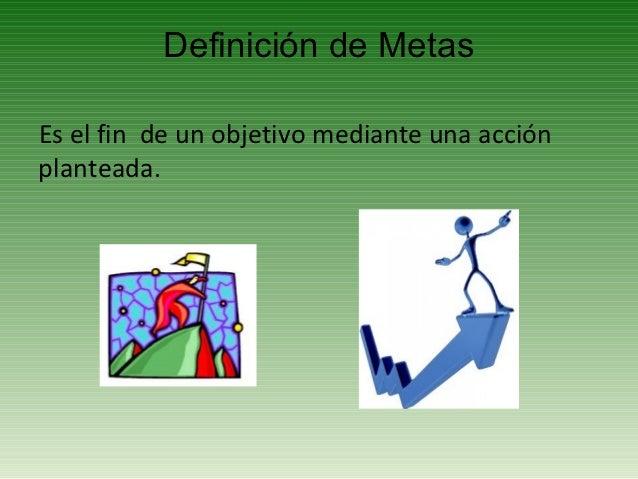 Definición de MetasEs el fin de un objetivo mediante una acciónplanteada.
