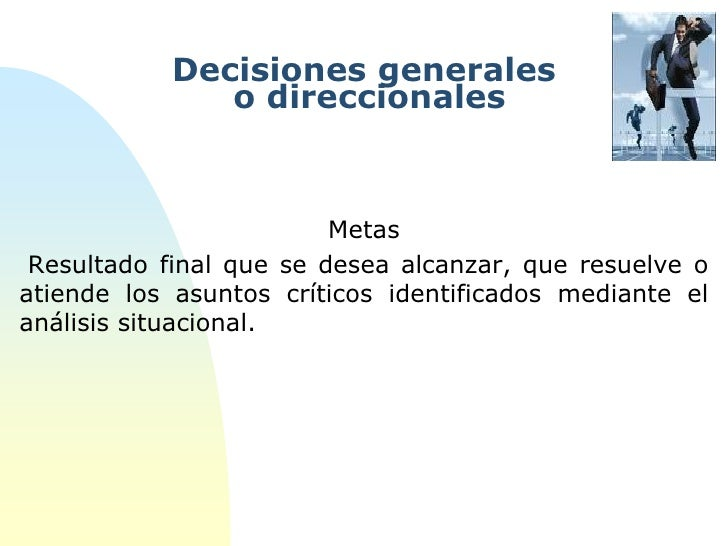 Decisiones generales              o direccionales                         Metas Resultado final que se desea alcanzar, que...