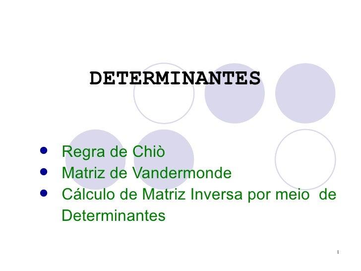 DETERMINANTES <ul><li>Regra de Chiò </li></ul><ul><li>Matriz de Vandermonde </li></ul><ul><li>Cálculo de Matriz Inversa po...