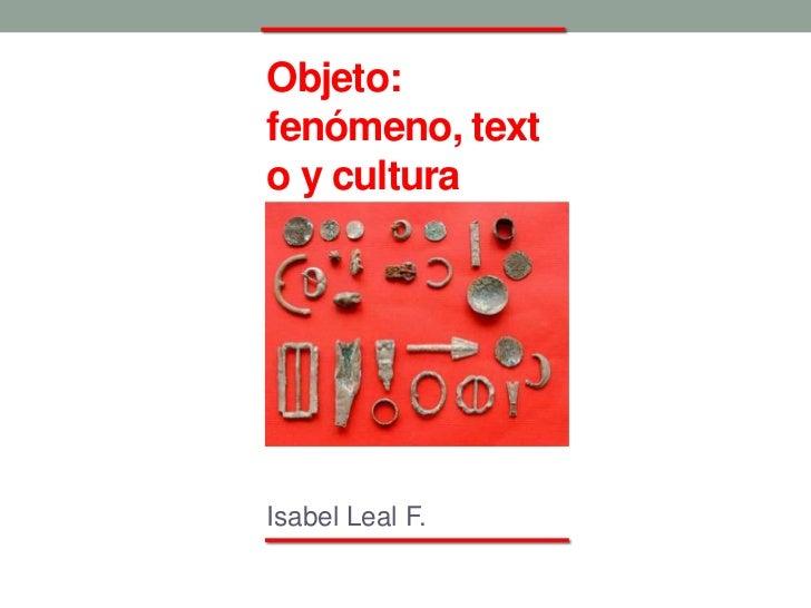 Objeto:fenómeno, texto y culturaIsabel Leal F.