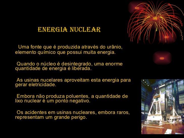 <ul><li>Energia nuclear   </li></ul><ul><li>Uma fonte que é produzida através do urânio, elemento químico que possui muita...
