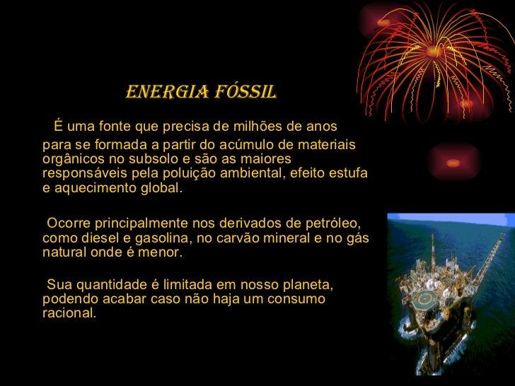 <ul><li>Energia fóssil   </li></ul><ul><li>É uma fonte que precisa de milhões de anos para se formada a partir do acúmulo ...