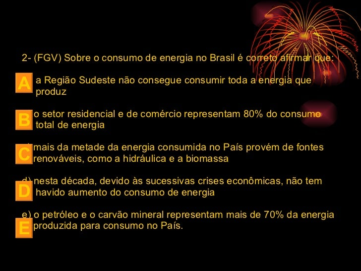 <ul><li>2- (FGV) Sobre o consumo de energia no Brasil é correto afirmar que: </li></ul><ul><li>a Região Sudeste não conseg...