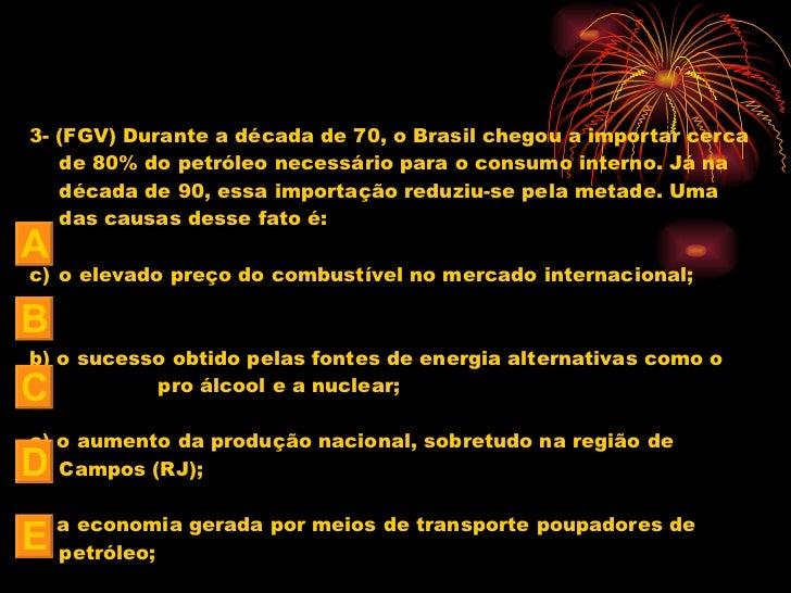 <ul><li>3- (FGV) Durante a década de 70, o Brasil chegou a importar cerca de 80% do petróleo necessário para o consumo int...