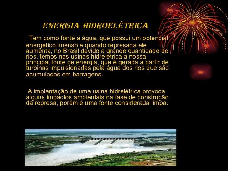 <ul><li>ENERGIA   HIDROELÉTRICA </li></ul><ul><li>Tem como fonte a água, que possui um potencial energético imenso e quand...