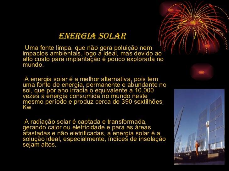 <ul><li>ENERGIA SOLAR </li></ul><ul><li>Uma fonte limpa, que não gera poluição nem impactos ambientais, logo a ideal, mas ...