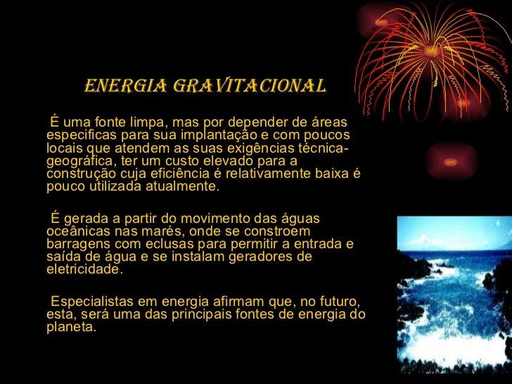 Energia gravitacional   É uma fonte limpa, mas por depender de áreas especificas para sua implantação e com poucos locais ...