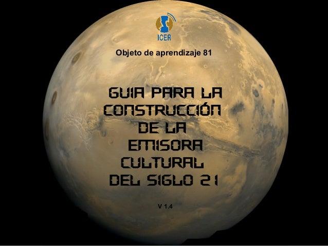 Objeto de aprendizaje 81  GUIA PARA LA  CONSTRUCCIÓN  DE LA  EMISORA  CULTURAL  DEL SIGLO 21  V 1.4