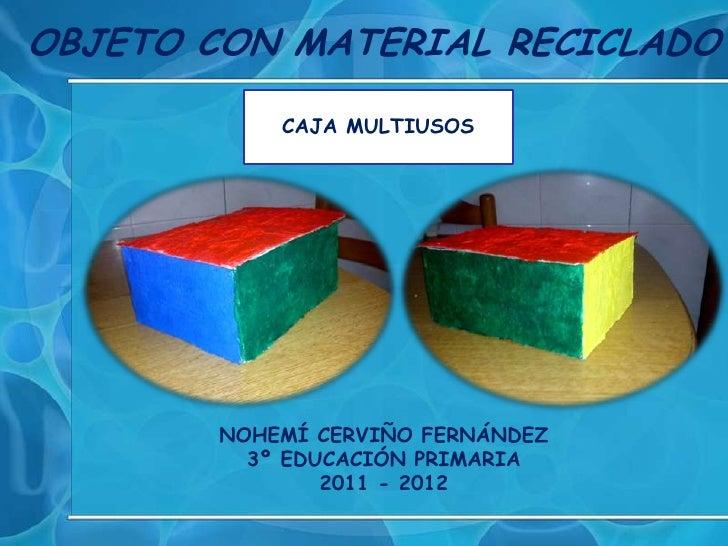 OBJETO CON MATERIAL RECICLADO            CAJA MULTIUSOS        NOHEMÍ CERVIÑO FERNÁNDEZ          3º EDUCACIÓN PRIMARIA    ...