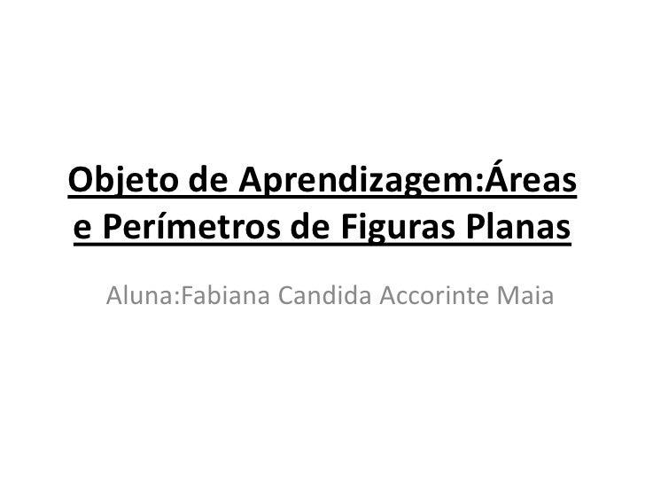 Objeto de Aprendizagem:Áreas e Perímetros de Figuras Planas<br />Aluna:Fabiana Candida Accorinte Maia<br />