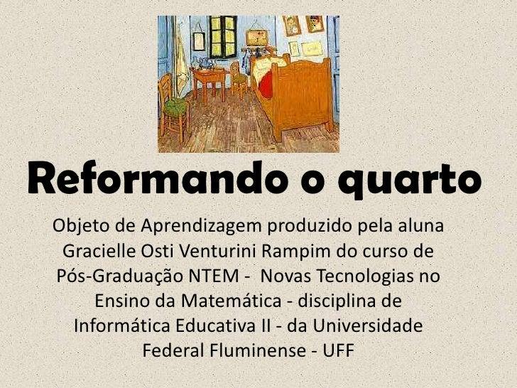 Reformando o quarto<br />Objeto de Aprendizagem produzido pela aluna GracielleOsti Venturini Rampim do curso de Pós-Gradua...