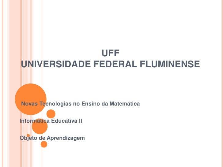 UFFUNIVERSIDADE FEDERAL FLUMINENSE<br /> Novas Tecnologias no Ensino da Matemática<br />Informática Educativa II<br />Obje...