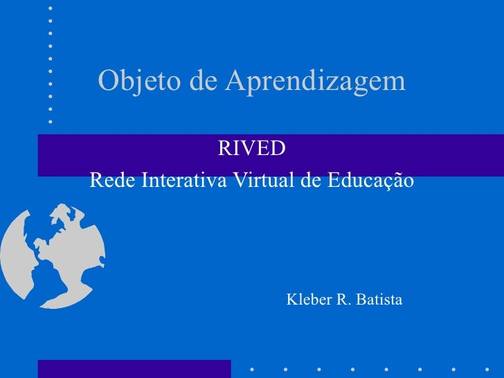Objeto de Aprendizagem                RIVED Rede Interativa Virtual de Educação                          Kleber R. Batista
