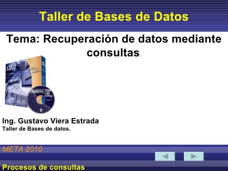 Taller de Bases de Datos META 2010 Procesos de consultas Tema: Recuperación de datos mediante consultas . Ing. Gustavo Vie...